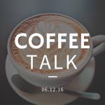 Coffee Talk 06.12.16